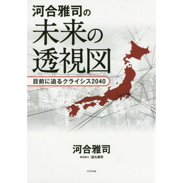 河合雅司の未来の透視図―目前に迫るクライシス2040 [単行本]