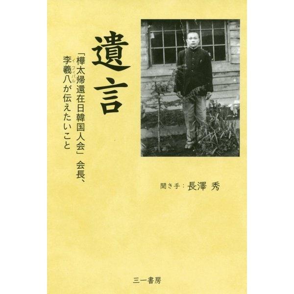 遺言-「樺太帰還在日韓国人会」会長、李羲八が伝えたいこと [単行本]