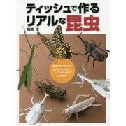 ティッシュで作るリアルな昆虫―基本のカナブンからカブトムシ、アゲハ、トノサマバッタの工作まで [単行本]