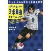 ピッチ全体も背後も見通す技術 サッカー球軸トレーニング―日本サッカー本気で世界一になれる計画 [単行本]