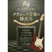 ロック・ギターで学ぶクラシック音楽の様式美-クラシカルな曲、メロディの特徴がわかる!演奏できる! [単行本]