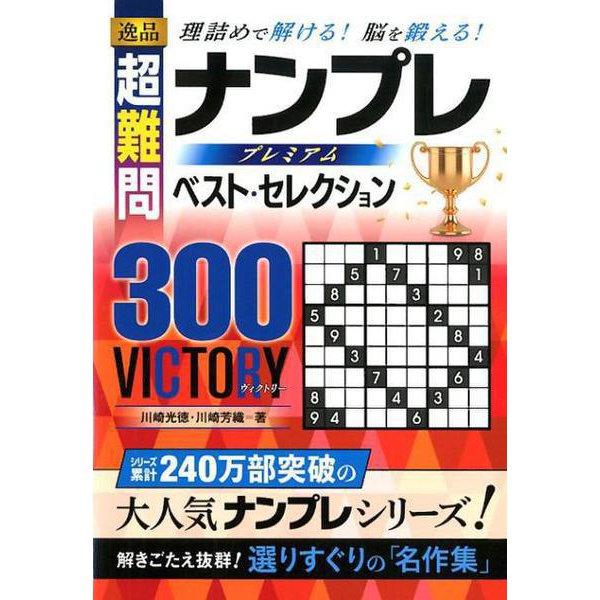逸品超難問ナンプレプレミアムベスト・セレクション300VIC-理詰めで解ける!脳を鍛える! [単行本]