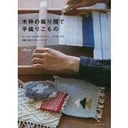 木枠の織り機で手織りこもの-コースターからタペストリー、マフラーまで 気軽に楽しむウィービング [単行本]
