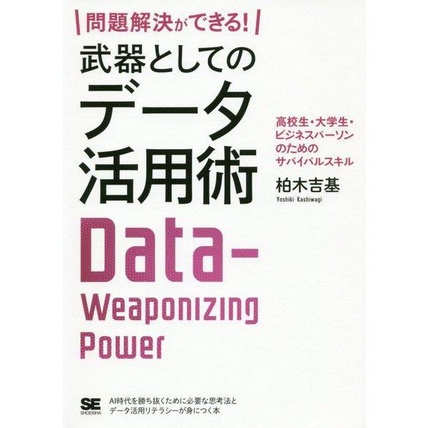 問題解決ができる!武器としてのデータ活用術 高校生・大学生・ビジネスパーソンのためのサバイバルスキル [単行本]