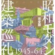 昭和モダン建築巡礼・完全版1945-64 [単行本]