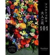 フェルトで作る大人の花101 (すべて茎付きのデザイン・オールカラープロセス解説) [ムック・その他]