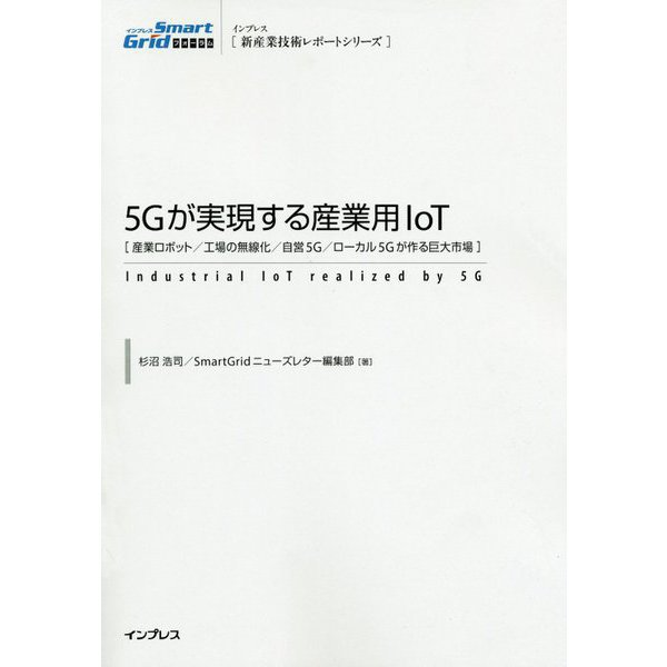 5Gが実現する産業用IoT―産業ロボット/工場の無線化/自営5G/ローカル5Gが作る巨大市場(インプレス新産業技術レポートシリーズ) [単行本]
