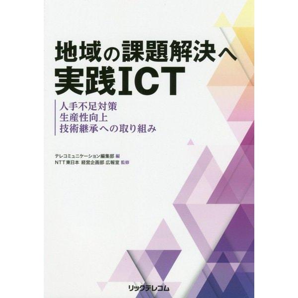 地域の課題解決へ実践ICT 人手不足対策、生産性向上、技術継承への取り組み [単行本]