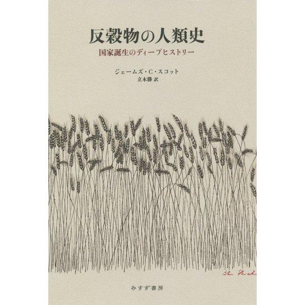 反穀物の人類史―国家誕生のディープヒストリー [単行本]