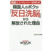 韓国人のボクが「反日洗脳」から解放された理由(ワケ)―韓国人ユーチューバー・WWUK(WAC BUNKO) [新書]