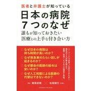 医者と弁護士が知っている日本の病院7つのなぜ-誰もが知っておきたい医療との上手な付き合い方 [単行本]