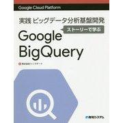 Google Cloud Platform 実践ビッグデータ分析基盤開発 ストーリーで学ぶ Google BigQuery [単行本]