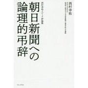 朝日新聞への論理的弔辞 - 西村幸祐メディア評論集 - [単行本]