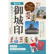 東日本 「御城印」ガイド お城めぐりの楽しみ方と歴史を味わう [単行本]