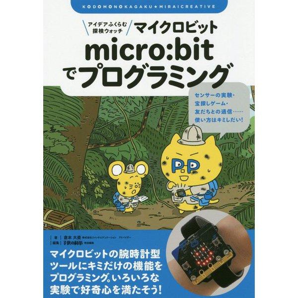 アイデアふくらむ探検ウォッチ micro:bitでプログラミング-センサーの実験・宝探しゲーム・友だちとの通信・・・・・・使い方はキミしだい!(子供の科学★ミライクリエイティブ) [単行本]