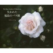 The Rose Garden of Fukushima 失われた福島のバラ園 [ムックその他]