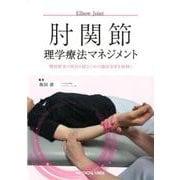 肘関節理学療法マネジメント-機能障害の原因を探るための臨床思考を紐解く(理学療法マネジメント) [全集叢書]
