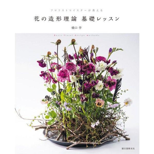 花の造形理論基礎レッスン―フロリストマイスターが教える [単行本]