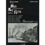 証言 蒸気機関車 ~鉄の馬と兵ども~ [ムックその他]