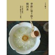 季節に寄り添う韓国茶―心と身体を癒す花茶と薬草茶、そして菓子 [単行本]