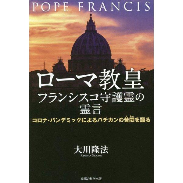 ローマ教皇フランシスコ守護霊の霊言―コロナ・パンデミックによるバチカンの苦悶を語る [単行本]