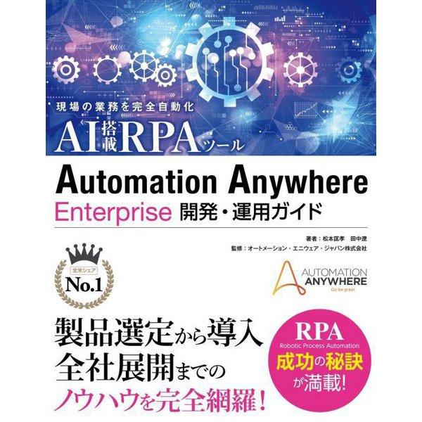 現場の業務を完全自動化 AI搭載RPAツール Automation Anywhere Enterprise開発・運用ガイド [単行本]