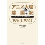 アニメ大国建国紀1963-1973―テレビアニメを築いた先駆者たち [単行本]