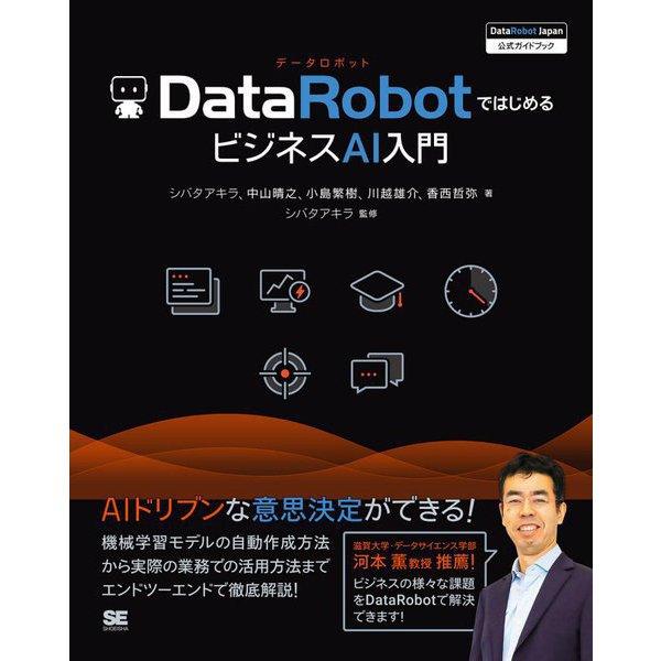 DataRobotではじめるビジネスAI入門(DataRobot Japan公式ガイドブック) [単行本]