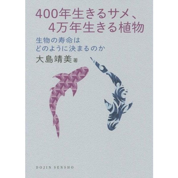 400年生きるサメ、4万年生きる植物―生物の寿命はどのように決まるのか(DOJIN選書) [全集叢書]