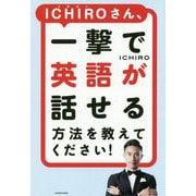 ICHIROさん、一撃で英語が話せる方法を教えてください! [単行本]