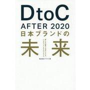 DtoC AFTER 2020 日本ブランドの未来―新たな世界で求められる、シンボリック・エクスペリエンス [単行本]