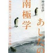 あしたの南極学―極地観測から考える人類と自然の未来 [単行本]