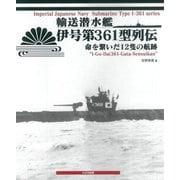 輸送潜水艦伊号第361型列伝―命を繋いだ12隻の航跡 [単行本]