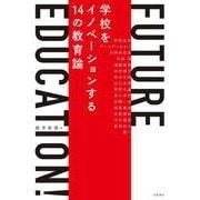 FUTURE EDUCATION!―学校をイノベーションする14の教育論 [単行本]