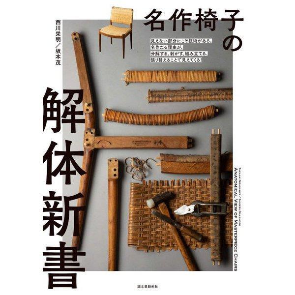名作椅子の解体新書―見えない部分にこそ技術がある。名作たる理由が、分解する、剥がす、組み立てる、張り替えることで見えてくる! [単行本]