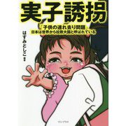 実子誘拐「子供の連れ去り問題」―日本は世界から拉致大国と呼ばれている [単行本]