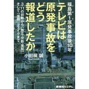 福島第1原発(イチエフ)事故後10年 テレビは原発事故をどう報道したか―3・11の初動から「孤立・分断・差別」そして「復興」フェイクまで [単行本]