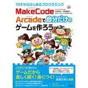 10才からはじめるプログラミング MakeCode Arcadeで自分だけのゲームを作ろう [単行本]