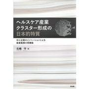 ヘルスケア産業クラスター形成の日本的特質―中小企業のイノベーションによる産業集積の再構築 [単行本]