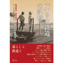 「小さな鉄道」の記憶―軽便鉄道・森林鉄道・ケーブルカーと人びと [単行本]