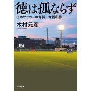 徳は孤ならず―日本サッカーの育将 今西和男(小学館文庫) [文庫]