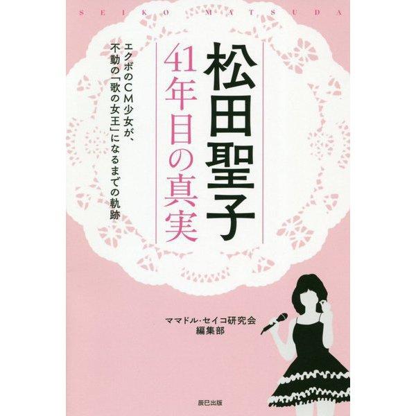 松田聖子 41年目の真実―エクボのCM少女が、不動の「歌の女王」になるまでの軌跡 [単行本]