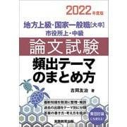 地方上級・国家一般職(大卒) 市役所上・中級 論文試験 頻出テーマのまとめ方〈2022年度版〉 [単行本]