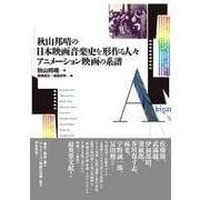 秋山邦晴の日本映画音楽史を形作る人々 アニメーション映画の系譜―マエストロたちはどのように映画の音をつくってきたのか? [単行本]
