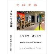 平成美術―うたかたと瓦礫(デブリ) 1989-2019 [単行本]