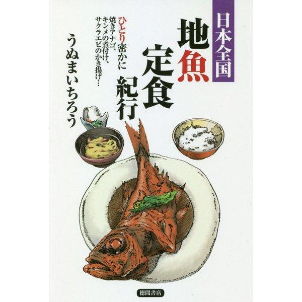 日本全国地魚定食紀行―ひとり密かに焼きアナゴ、キンメの煮付け、サクラエビのかき揚げ… [単行本]