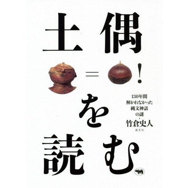 土偶を読む―130年間解かれなかった縄文神話の謎 [単行本]