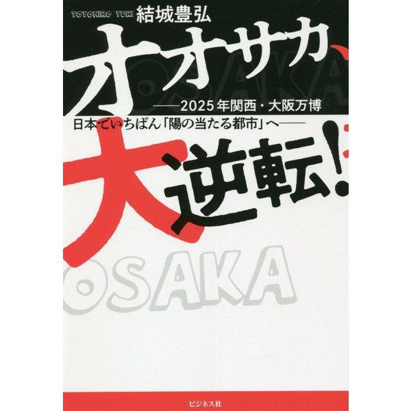 オオサカ、大逆転!―2025年関西・大阪万博 日本でいちばん「陽の当たる都市」へ [単行本]