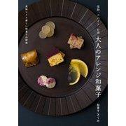 果物、スパイス、お酒 大人のアレンジ和菓子―美味しくて新しい和菓子の研究 [単行本]