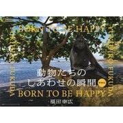 動物たちのしあわせの瞬間(とき) BORN TO BE HAPPY 増補版 [単行本]